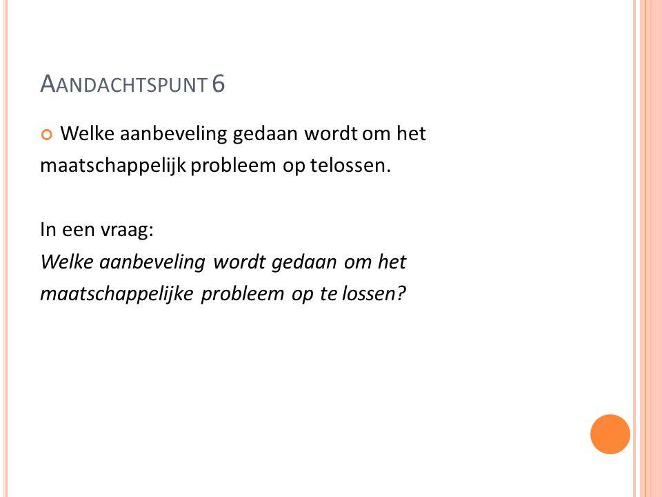 A ANDACHTSPUNT 6 Welke aanbeveling gedaan wordt om het maatschappelijk probleem op telossen.