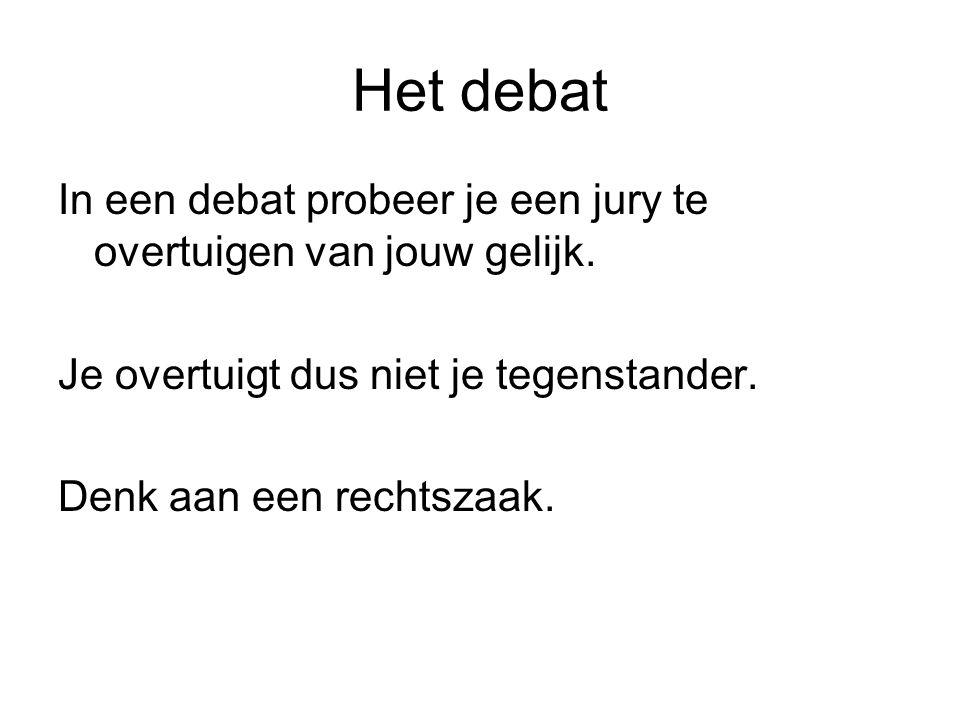 Het debat In een debat probeer je een jury te overtuigen van jouw gelijk. Je overtuigt dus niet je tegenstander. Denk aan een rechtszaak.