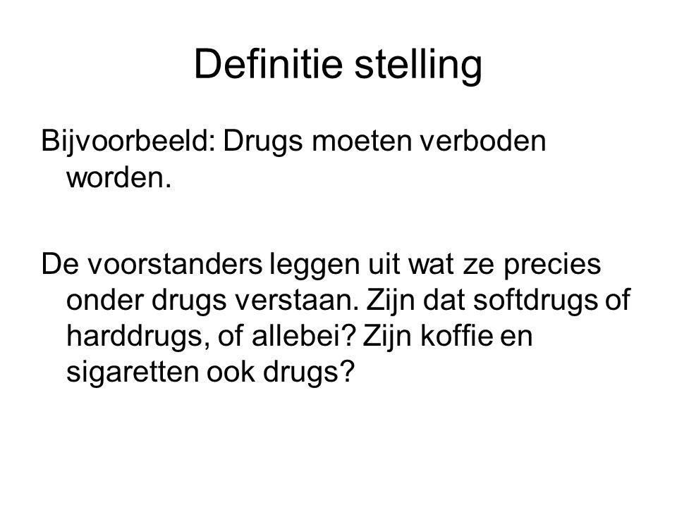 Definitie stelling Bijvoorbeeld: Drugs moeten verboden worden. De voorstanders leggen uit wat ze precies onder drugs verstaan. Zijn dat softdrugs of h