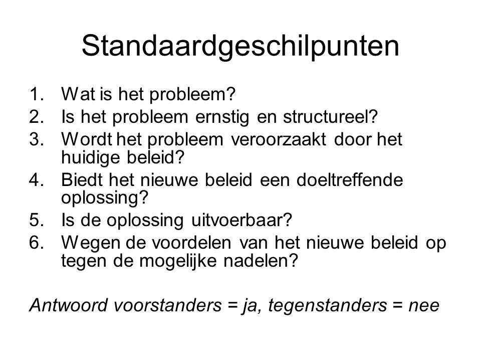 Standaardgeschilpunten 1.Wat is het probleem? 2.Is het probleem ernstig en structureel? 3.Wordt het probleem veroorzaakt door het huidige beleid? 4.Bi