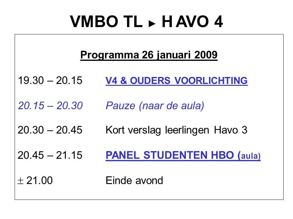 VMBO TL ► H AVO 4 Programma 26 januari 2009 19.30 – 20.15 V4 & OUDERS VOORLICHTING 20.15 – 20.30Pauze (naar de aula) 20.30 – 20.45Kort verslag leerlingen Havo 3 20.45 – 21.15PANEL STUDENTEN HBO ( aula)  21.00Einde avond