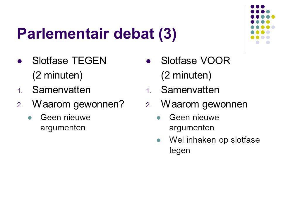 Parlementair debat (3) Slotfase TEGEN (2 minuten) 1. Samenvatten 2. Waarom gewonnen? Geen nieuwe argumenten Slotfase VOOR (2 minuten) 1. Samenvatten 2