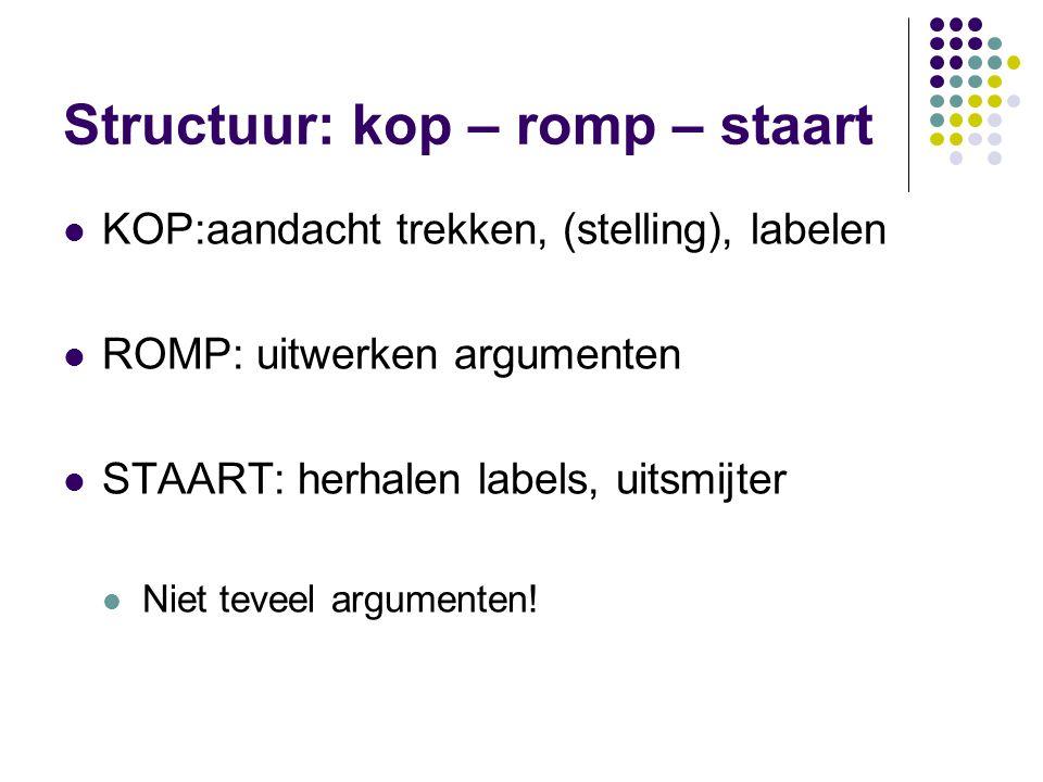 Structuur: kop – romp – staart KOP:aandacht trekken, (stelling), labelen ROMP: uitwerken argumenten STAART: herhalen labels, uitsmijter Niet teveel ar