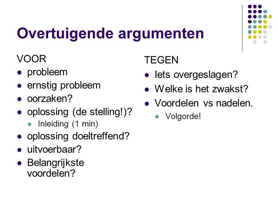Overtuigende argumenten VOOR probleem ernstig probleem oorzaken? oplossing (de stelling!)? Inleiding (1 min) oplossing doeltreffend? uitvoerbaar? Bela