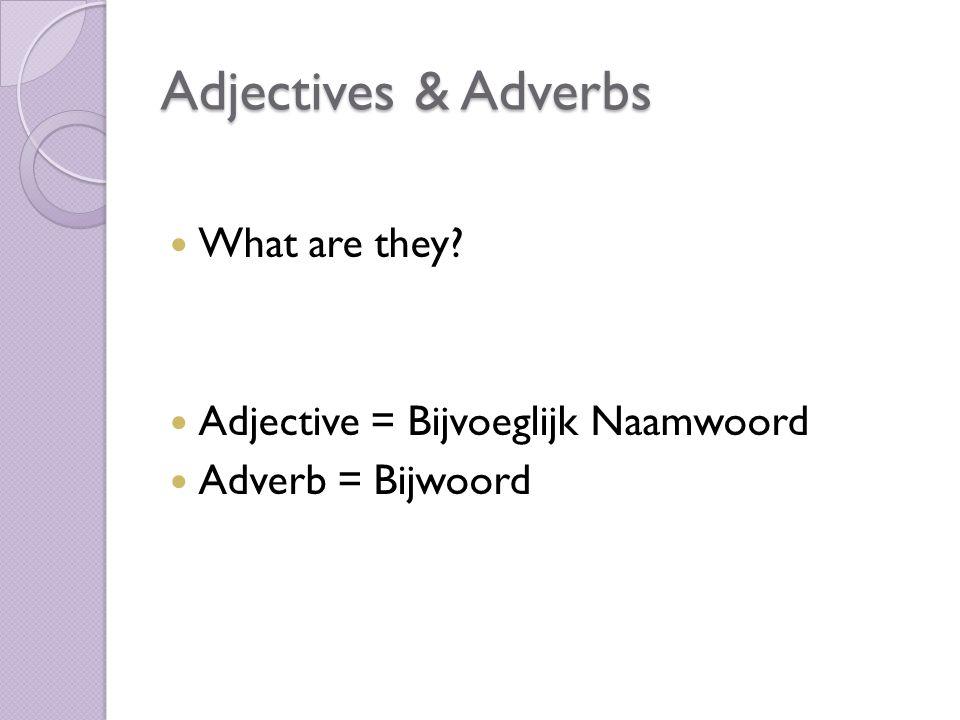 Adjectives & Adverbs What are they? Adjective = Bijvoeglijk Naamwoord Adverb = Bijwoord