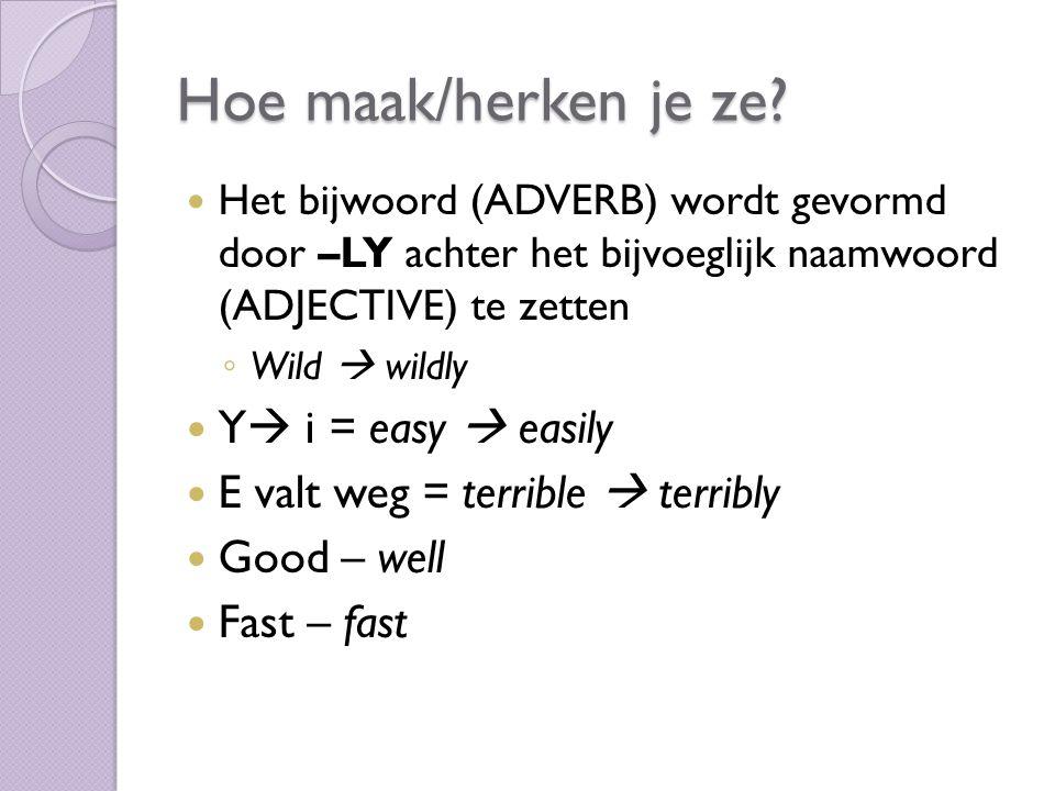 Hoe maak/herken je ze? Het bijwoord (ADVERB) wordt gevormd door –LY achter het bijvoeglijk naamwoord (ADJECTIVE) te zetten ◦ Wild  wildly Y  i = eas