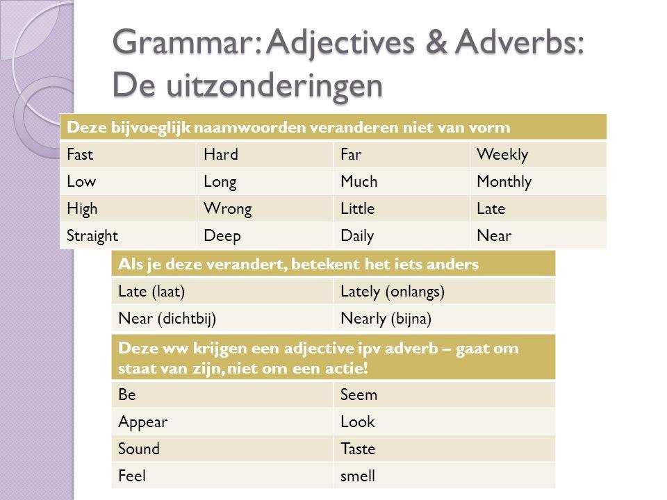 Grammar: Adjectives & Adverbs: De uitzonderingen Deze bijvoeglijk naamwoorden veranderen niet van vorm FastHardFarWeekly LowLongMuchMonthly HighWrongL