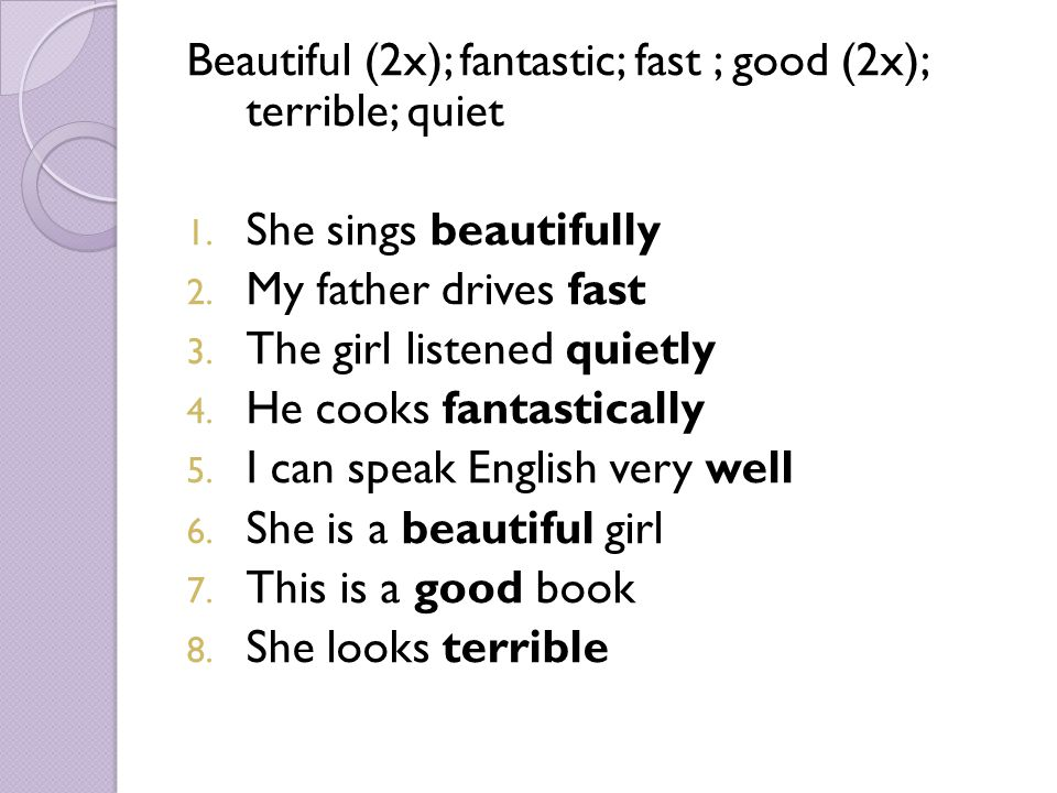 Beautiful (2x); fantastic; fast ; good (2x); terrible; quiet 1. She sings beautifully 2. My father drives fast 3. The girl listened quietly 4. He cook
