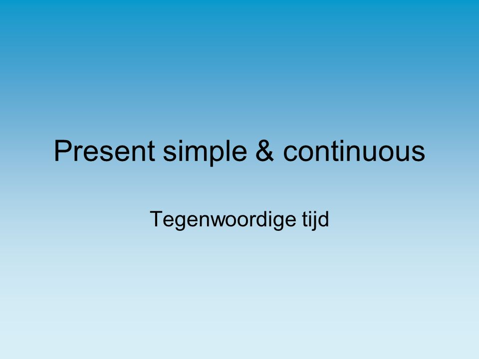 Present simple & continuous Tegenwoordige tijd