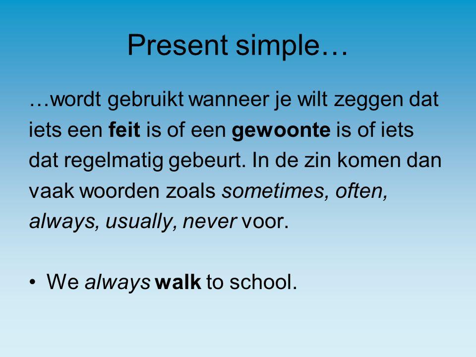 Present simple… …wordt gebruikt wanneer je wilt zeggen dat iets een feit is of een gewoonte is of iets dat regelmatig gebeurt.