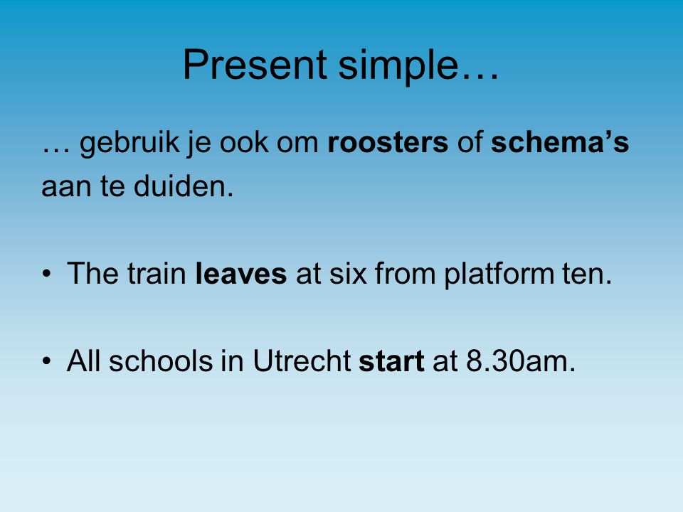 Present simple… … gebruik je ook om roosters of schema's aan te duiden. The train leaves at six from platform ten. All schools in Utrecht start at 8.3