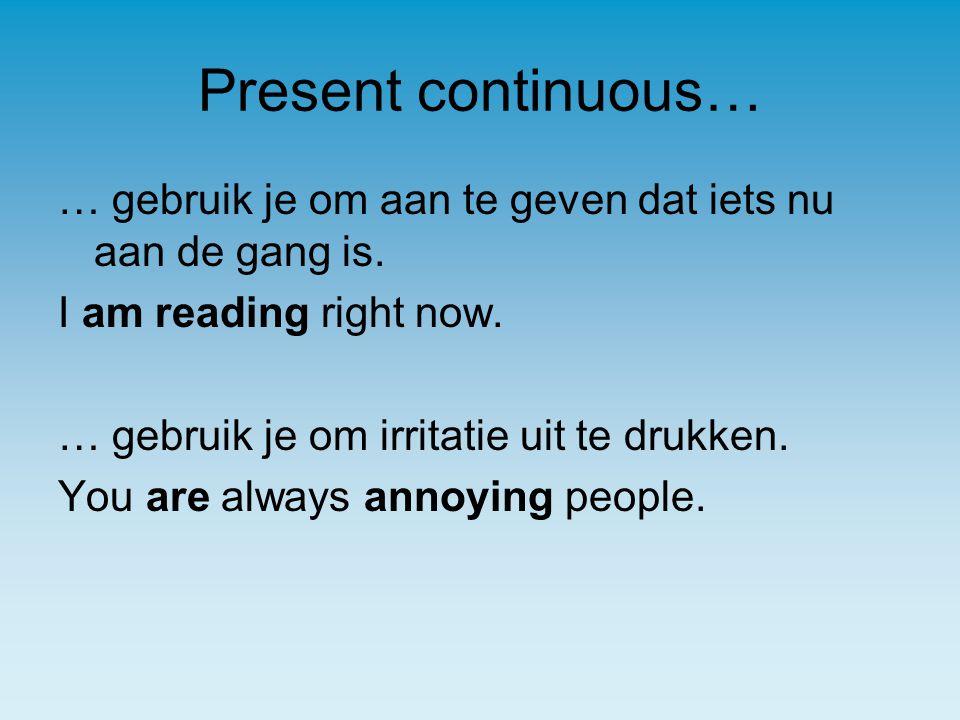 Present continuous… … gebruik je om aan te geven dat iets nu aan de gang is.
