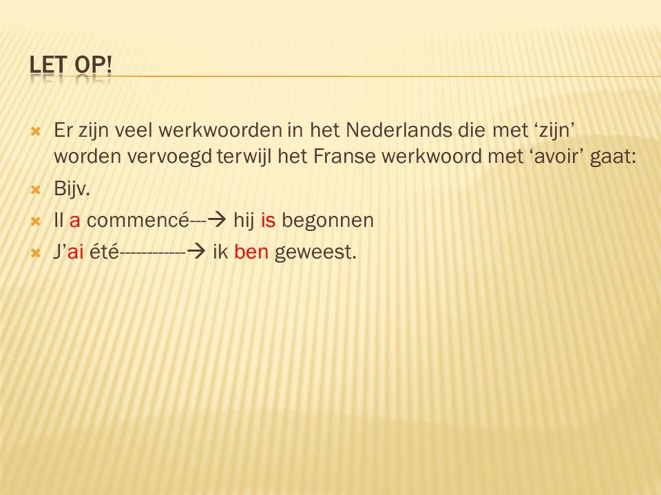  Er zijn veel werkwoorden in het Nederlands die met 'zijn' worden vervoegd terwijl het Franse werkwoord met 'avoir' gaat:  Bijv.  Il a commencé---