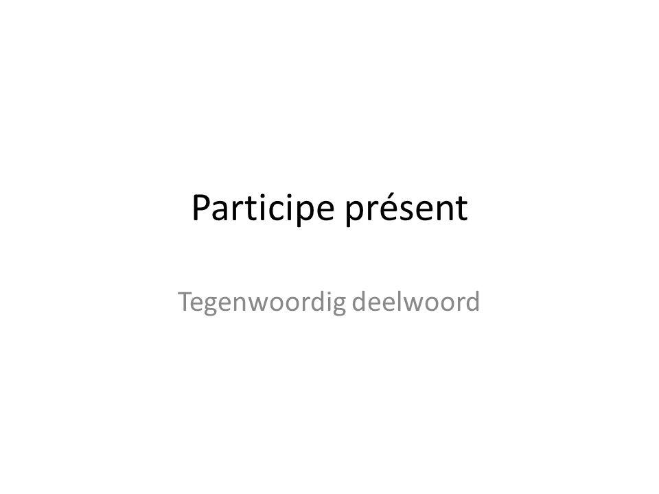 Participe présent Tegenwoordig deelwoord
