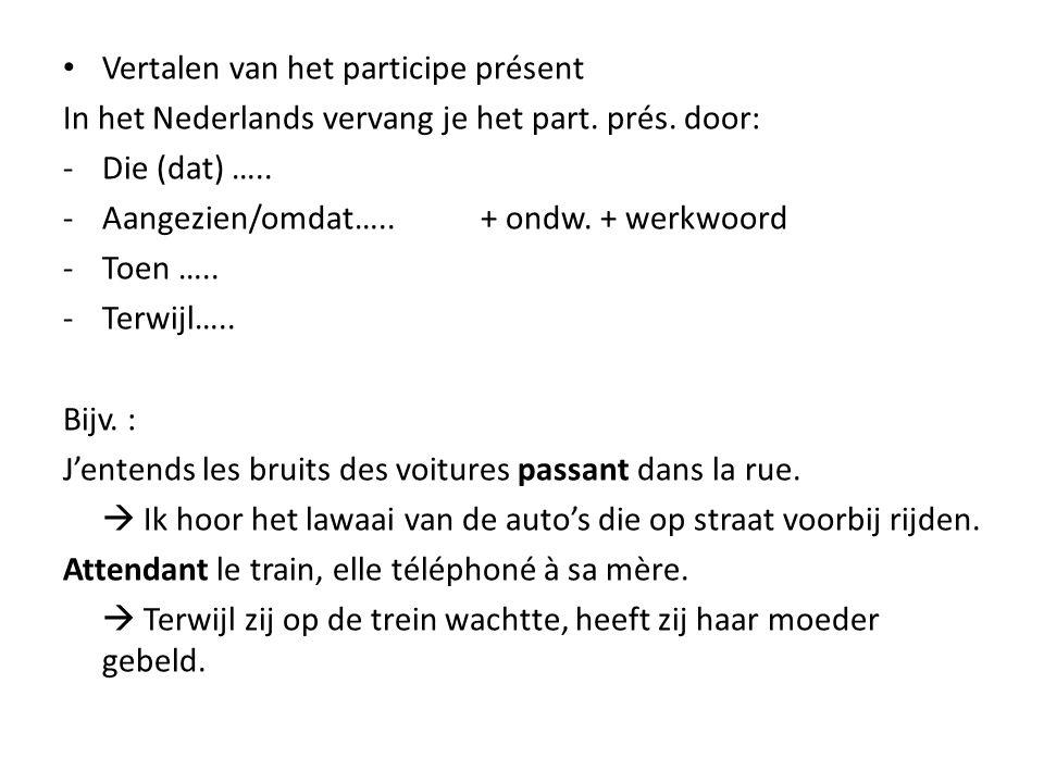 Vertalen van het participe présent In het Nederlands vervang je het part. prés. door: -Die (dat) ….. -Aangezien/omdat….. + ondw. + werkwoord -Toen …..