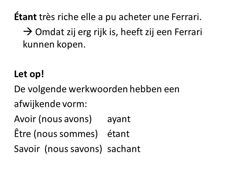 Étant très riche elle a pu acheter une Ferrari.  Omdat zij erg rijk is, heeft zij een Ferrari kunnen kopen. Let op! De volgende werkwoorden hebben ee