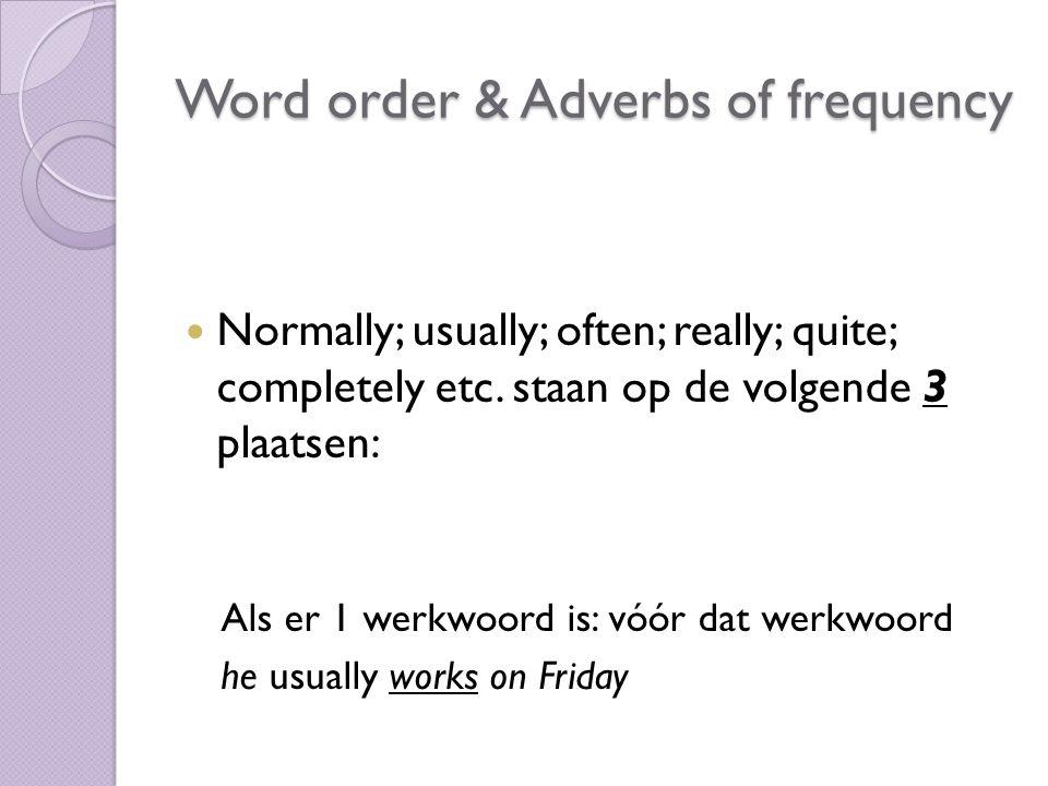 Normally; usually; often; really; quite; completely etc. staan op de volgende 3 plaatsen: Als er 1 werkwoord is: vóór dat werkwoord he usually works o