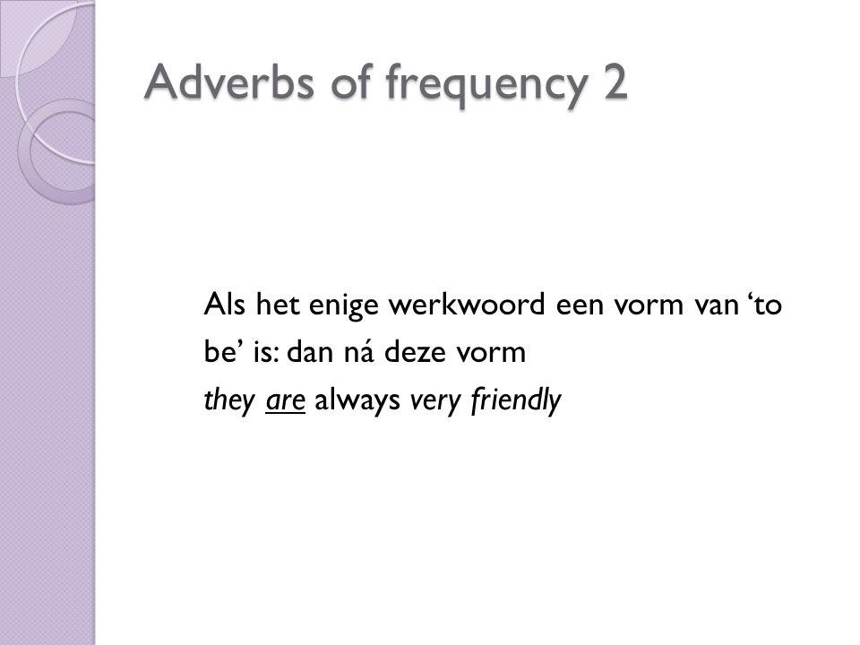 Als het enige werkwoord een vorm van 'to be' is: dan ná deze vorm they are always very friendly Adverbs of frequency 2