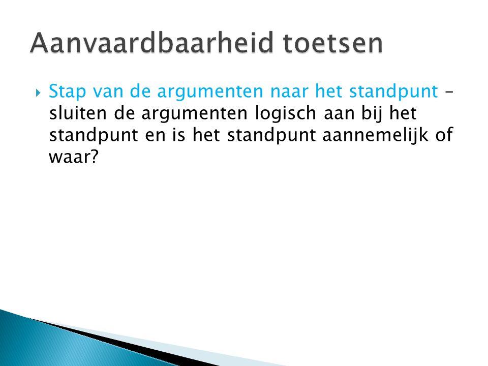  Stap van de argumenten naar het standpunt – sluiten de argumenten logisch aan bij het standpunt en is het standpunt aannemelijk of waar?
