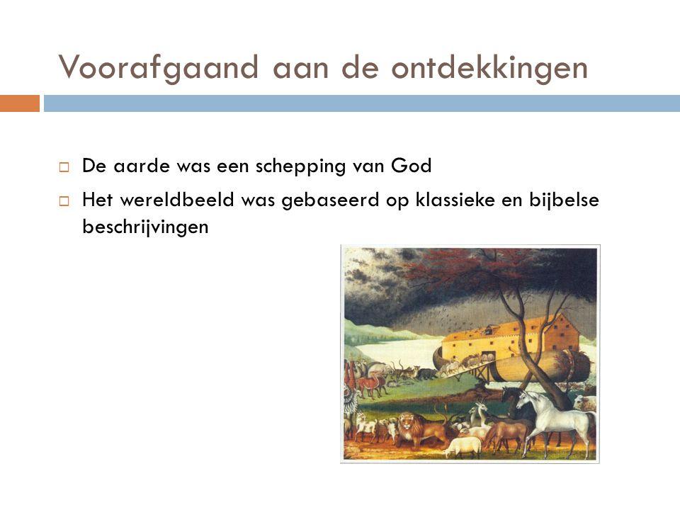 Voorafgaand aan de ontdekkingen  De aarde was een schepping van God  Het wereldbeeld was gebaseerd op klassieke en bijbelse beschrijvingen