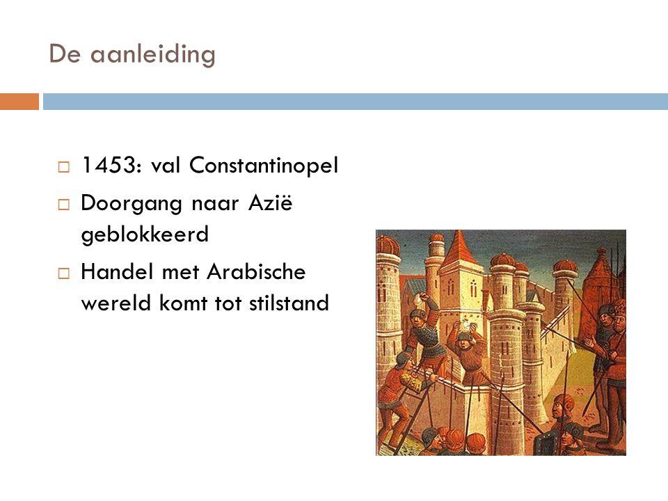 De aanleiding  1453: val Constantinopel  Doorgang naar Azië geblokkeerd  Handel met Arabische wereld komt tot stilstand