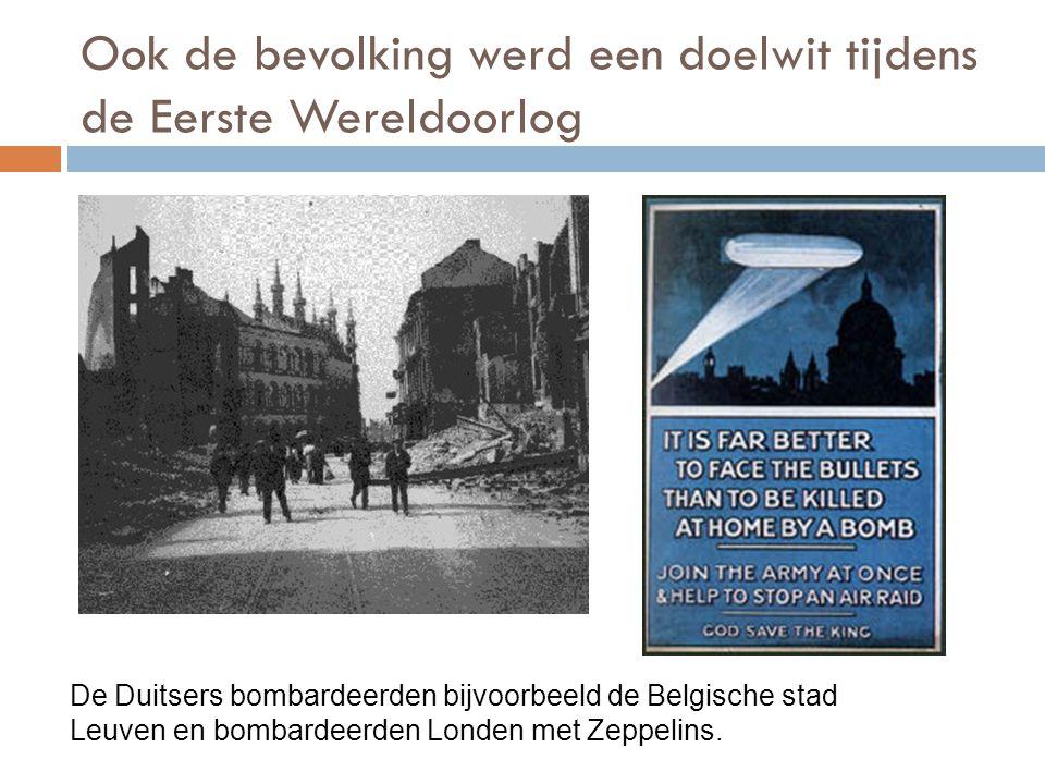 Ook de bevolking werd een doelwit tijdens de Eerste Wereldoorlog De Duitsers bombardeerden bijvoorbeeld de Belgische stad Leuven en bombardeerden Lond