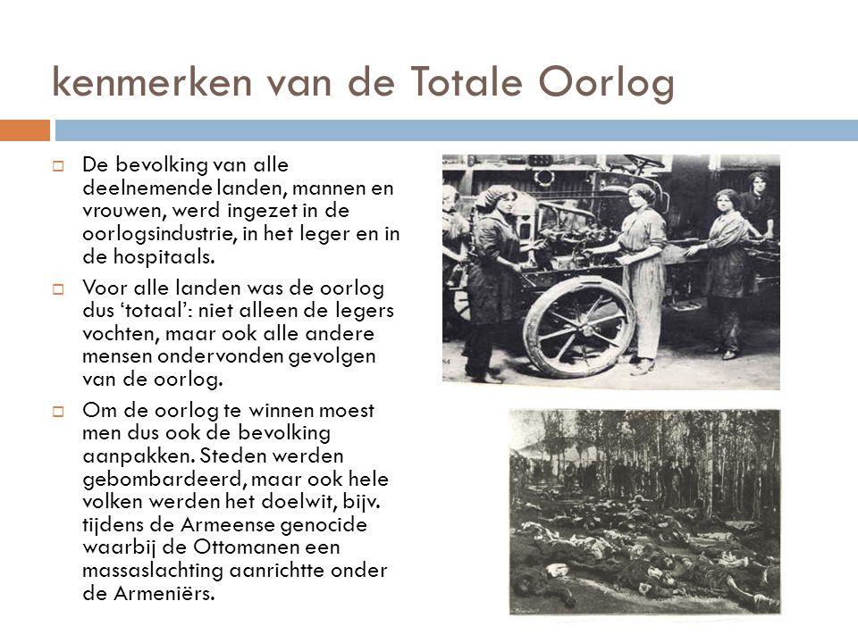 kenmerken van de Totale Oorlog  De bevolking van alle deelnemende landen, mannen en vrouwen, werd ingezet in de oorlogsindustrie, in het leger en in