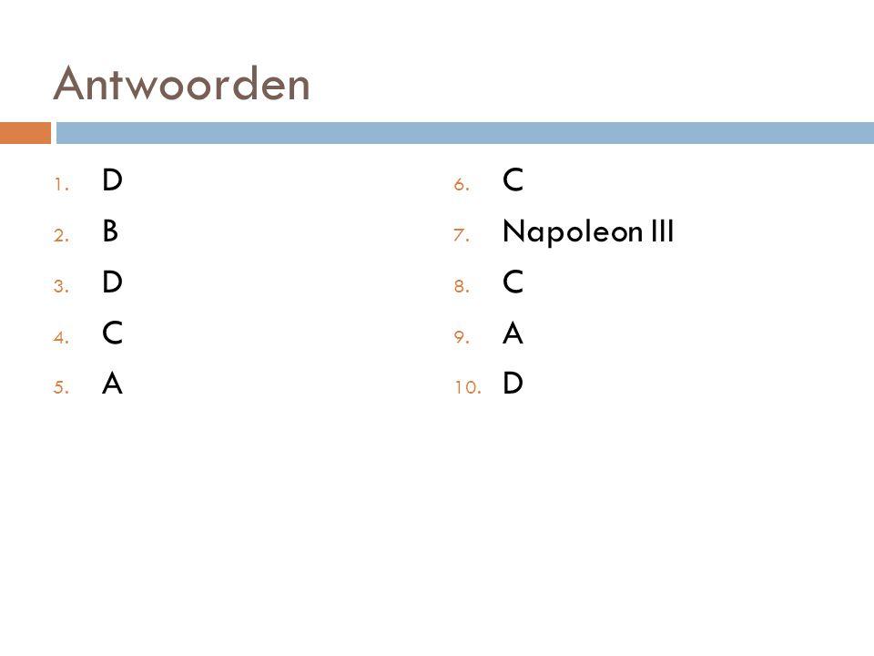 Antwoorden 1. D 2. B 3. D 4. C 5. A 6. C 7. Napoleon III 8. C 9. A 10. D