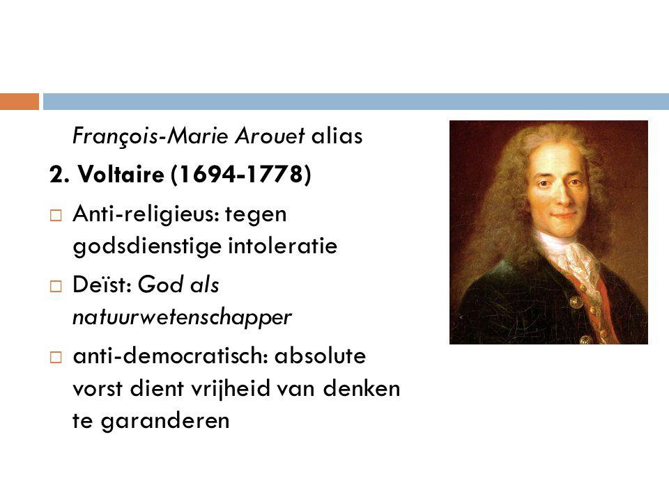 François-Marie Arouet alias 2. Voltaire (1694-1778)  Anti-religieus: tegen godsdienstige intoleratie  Deïst: God als natuurwetenschapper  anti-demo