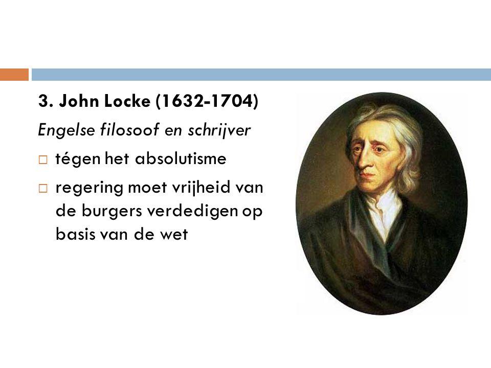3. John Locke (1632-1704) Engelse filosoof en schrijver  tégen het absolutisme  regering moet vrijheid van de burgers verdedigen op basis van de wet