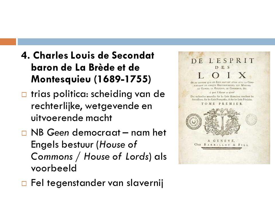 4. Charles Louis de Secondat baron de La Brède et de Montesquieu (1689-1755)  trias politica: scheiding van de rechterlijke, wetgevende en uitvoerend