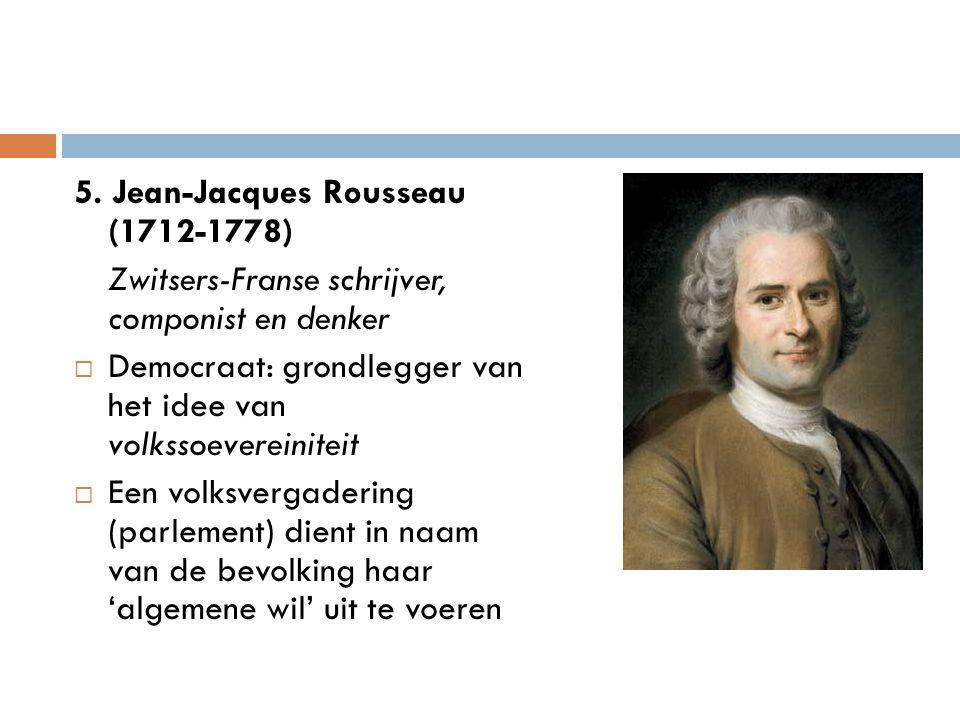 5. Jean-Jacques Rousseau (1712-1778) Zwitsers-Franse schrijver, componist en denker  Democraat: grondlegger van het idee van volkssoevereiniteit  Ee