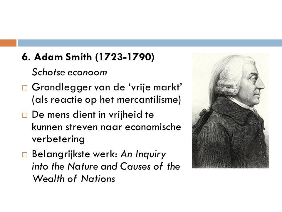6. Adam Smith (1723-1790) Schotse econoom  Grondlegger van de 'vrije markt' (als reactie op het mercantilisme)  De mens dient in vrijheid te kunnen