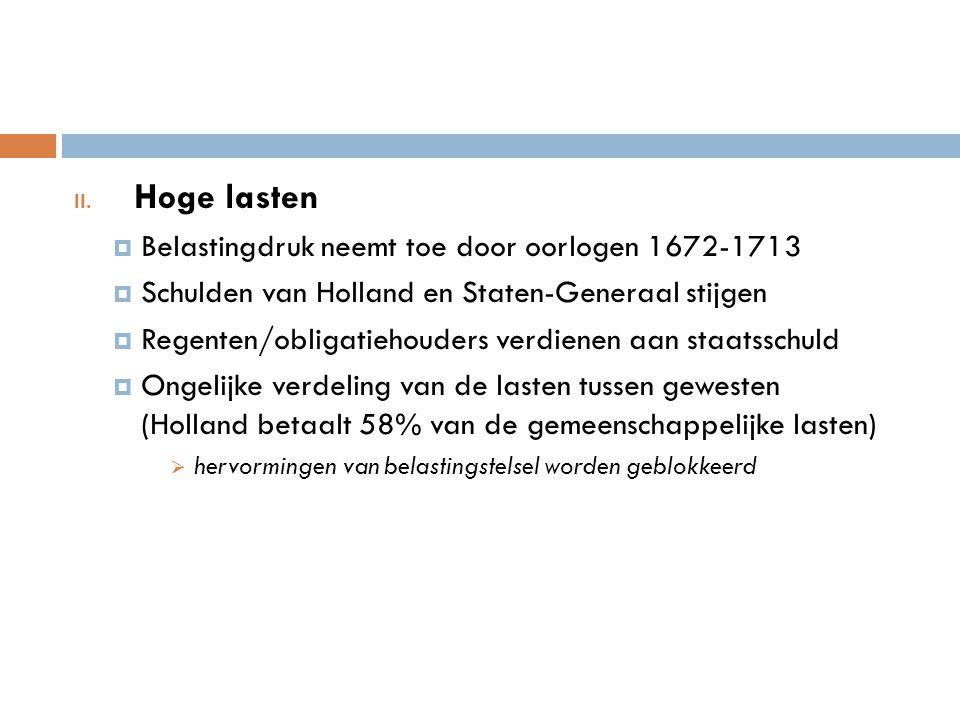 II. Hoge lasten  Belastingdruk neemt toe door oorlogen 1672-1713  Schulden van Holland en Staten-Generaal stijgen  Regenten/obligatiehouders verdie