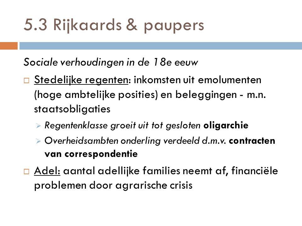 5.3 Rijkaards & paupers Sociale verhoudingen in de 18e eeuw  Stedelijke regenten: inkomsten uit emolumenten (hoge ambtelijke posities) en beleggingen - m.n.