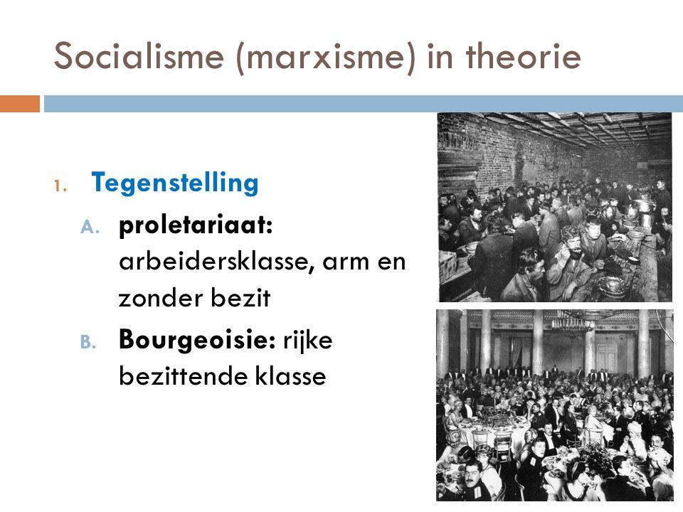 Socialisme (marxisme) in theorie 1. Tegenstelling A. proletariaat: arbeidersklasse, arm en zonder bezit B. Bourgeoisie: rijke bezittende klasse