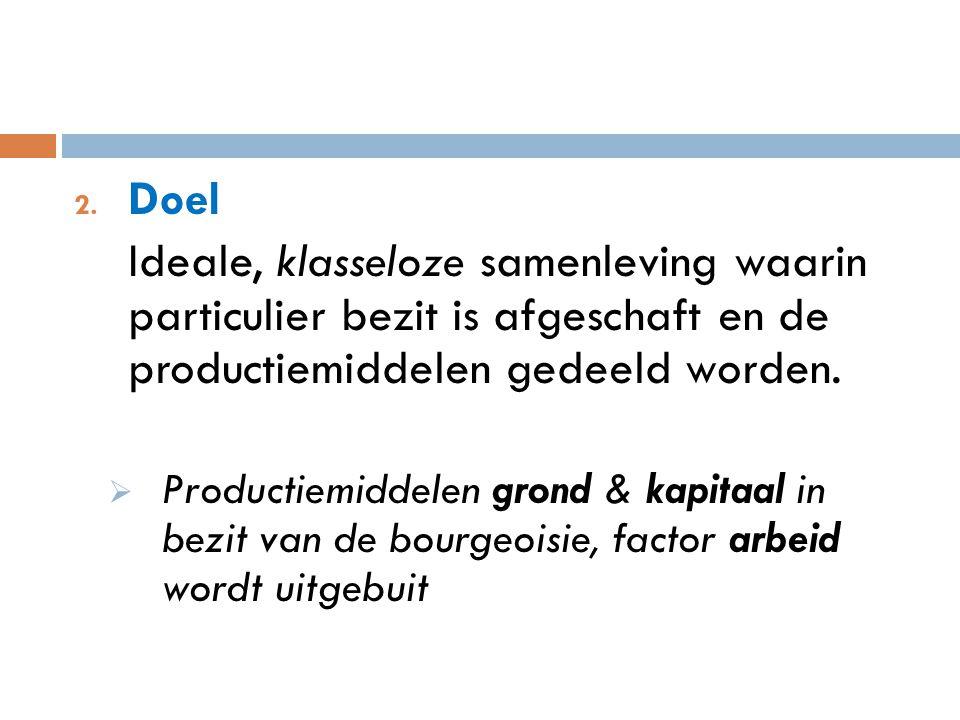 2. Doel Ideale, klasseloze samenleving waarin particulier bezit is afgeschaft en de productiemiddelen gedeeld worden.  Productiemiddelen grond & kapi