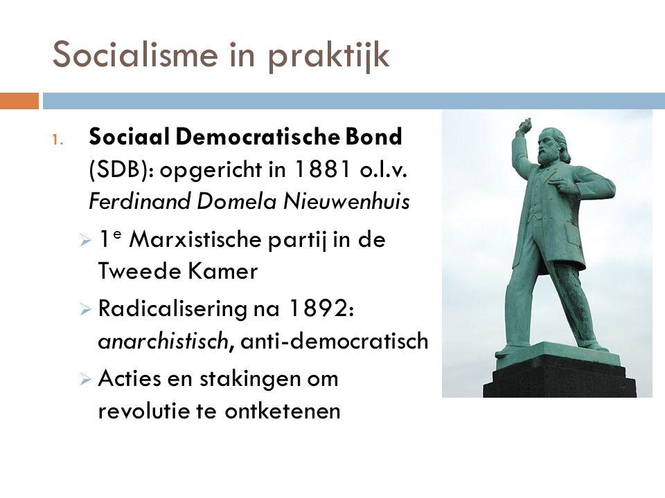Socialisme in praktijk 1. Sociaal Democratische Bond (SDB): opgericht in 1881 o.l.v. Ferdinand Domela Nieuwenhuis  1 e Marxistische partij in de Twee