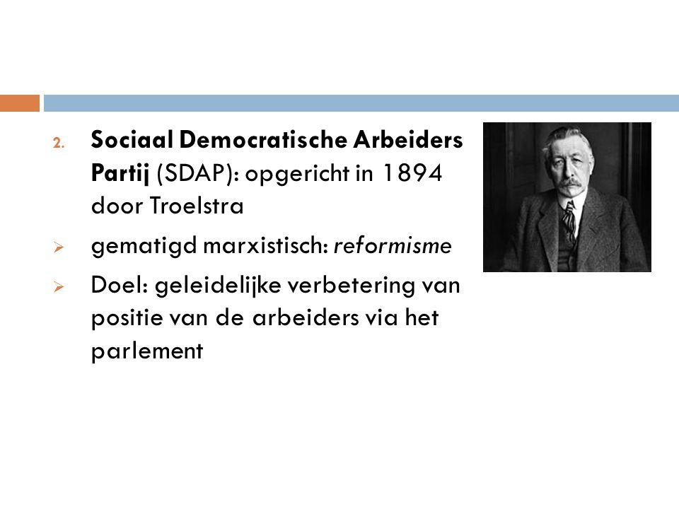 2. Sociaal Democratische Arbeiders Partij (SDAP): opgericht in 1894 door Troelstra  gematigd marxistisch: reformisme  Doel: geleidelijke verbetering