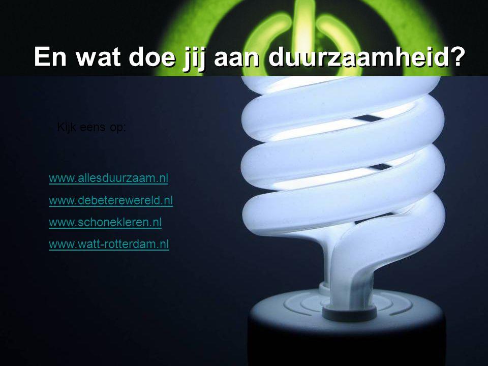 En wat doe jij aan duurzaamheid? Kijk eens op: www.allesduurzaam.nl www.debeterewereld.nl www.schonekleren.nl www.watt-rotterdam.nl