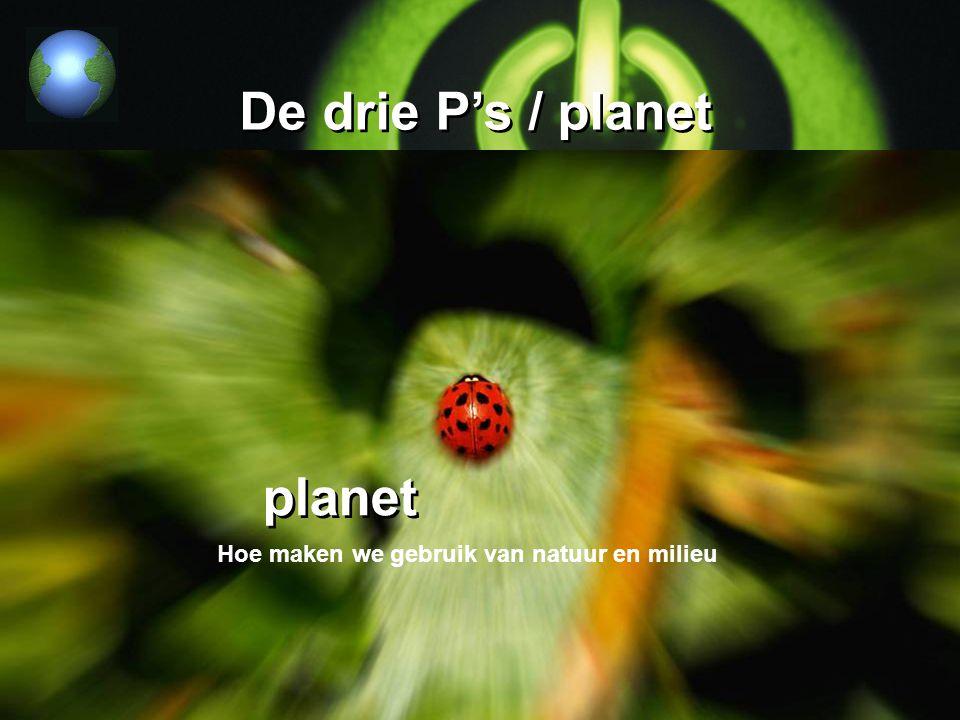 De drie P's / planet Hoe maken we gebruik van natuur en milieu planet