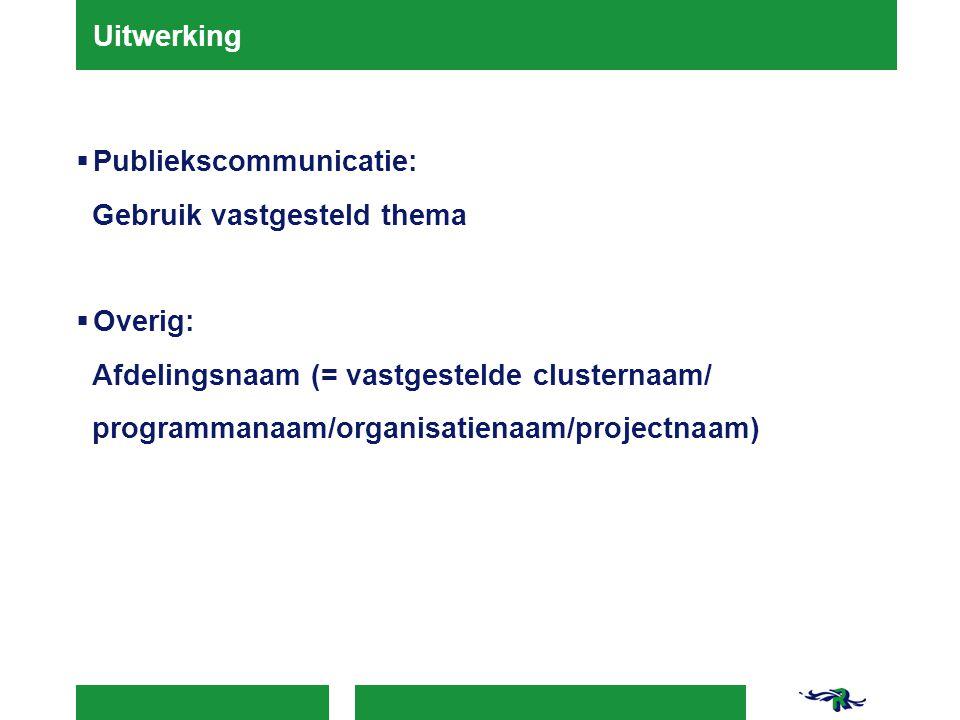 Uitwerking  Publiekscommunicatie: Gebruik vastgesteld thema  Overig: Afdelingsnaam (= vastgestelde clusternaam/ programmanaam/organisatienaam/projectnaam)