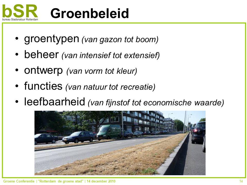 Groene Conferentie | Rotterdam de groene stad | 14 december 201014 Groenbeleid groentypen (van gazon tot boom) beheer (van intensief tot extensief) ontwerp (van vorm tot kleur) functies (van natuur tot recreatie) leefbaarheid (van fijnstof tot economische waarde)