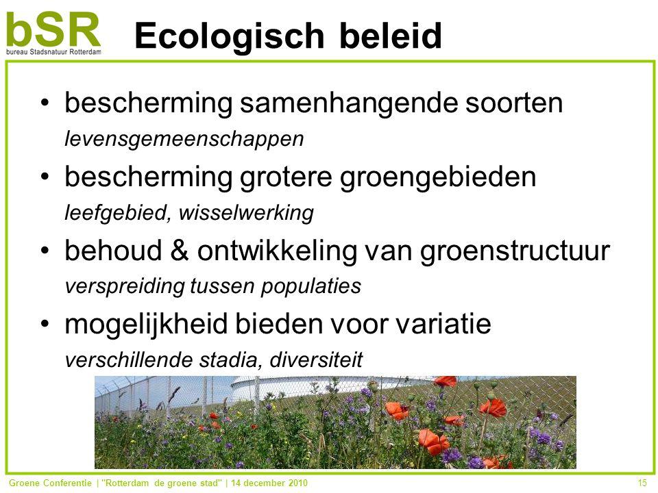 Groene Conferentie | Rotterdam de groene stad | 14 december 201015 Ecologisch beleid bescherming samenhangende soorten levensgemeenschappen bescherming grotere groengebieden leefgebied, wisselwerking behoud & ontwikkeling van groenstructuur verspreiding tussen populaties mogelijkheid bieden voor variatie verschillende stadia, diversiteit