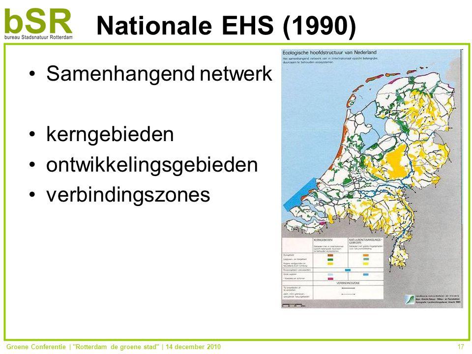 Groene Conferentie | Rotterdam de groene stad | 14 december 201017 Nationale EHS (1990) Samenhangend netwerk kerngebieden ontwikkelingsgebieden verbindingszones