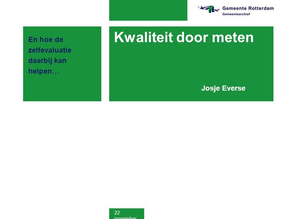22 november 2011 Kwaliteit door meten Josje Everse En hoe de zelfevaluatie daarbij kan helpen…