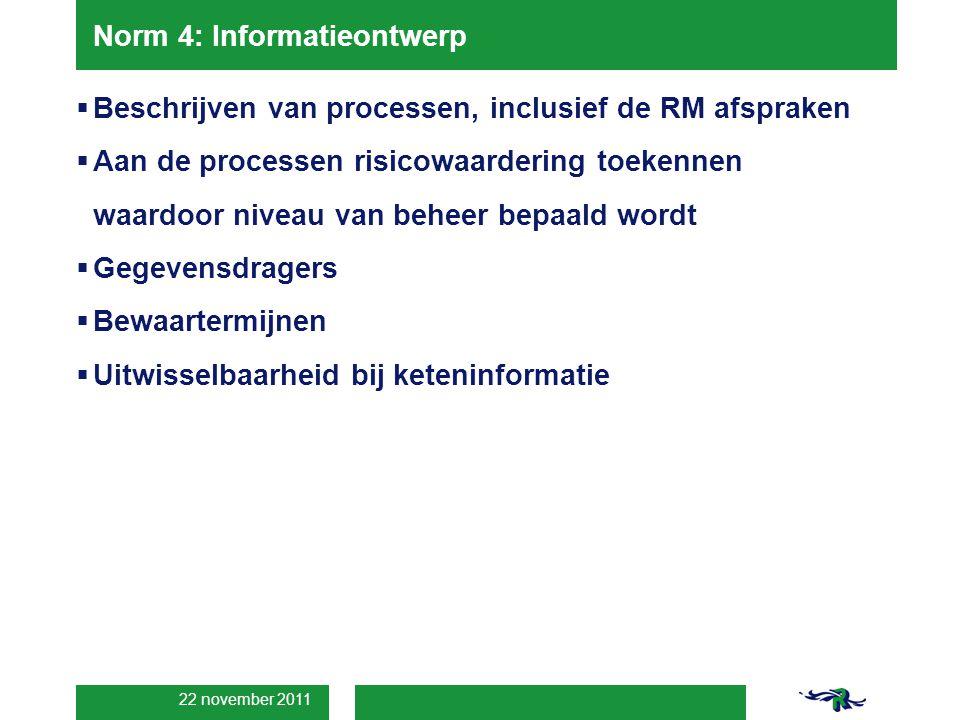 22 november 2011 Norm 4: Informatieontwerp  Beschrijven van processen, inclusief de RM afspraken  Aan de processen risicowaardering toekennen waardoor niveau van beheer bepaald wordt  Gegevensdragers  Bewaartermijnen  Uitwisselbaarheid bij keteninformatie