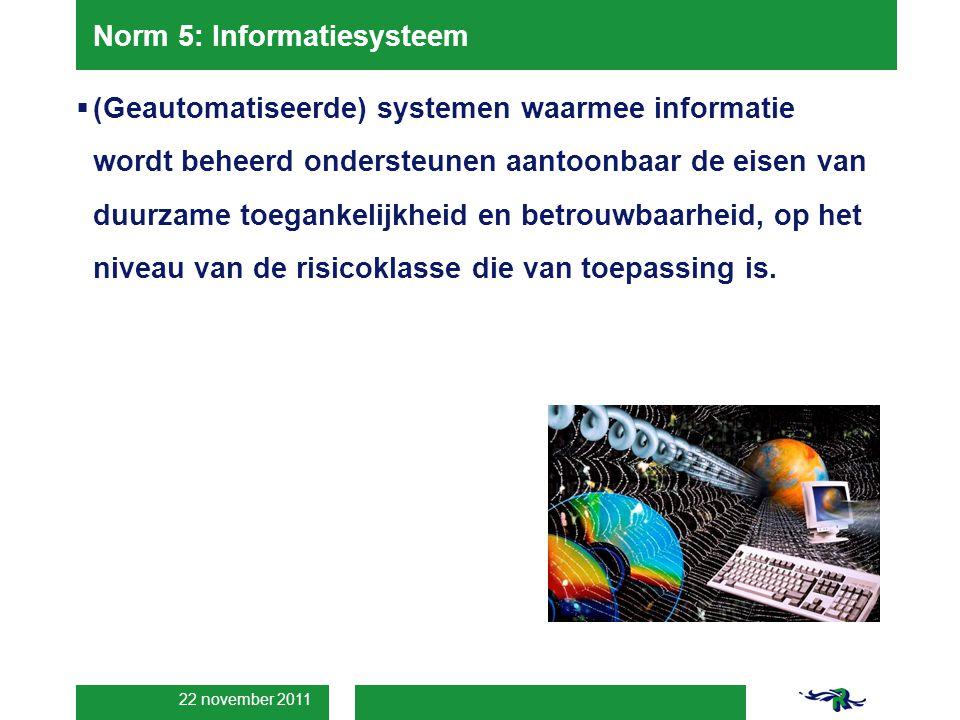 22 november 2011 Norm 5: Informatiesysteem  (Geautomatiseerde) systemen waarmee informatie wordt beheerd ondersteunen aantoonbaar de eisen van duurzame toegankelijkheid en betrouwbaarheid, op het niveau van de risicoklasse die van toepassing is.