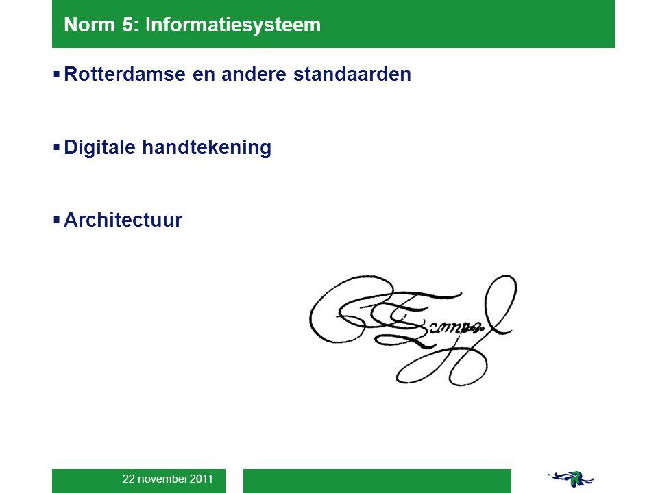 22 november 2011 Norm 5: Informatiesysteem  Rotterdamse en andere standaarden  Digitale handtekening  Architectuur