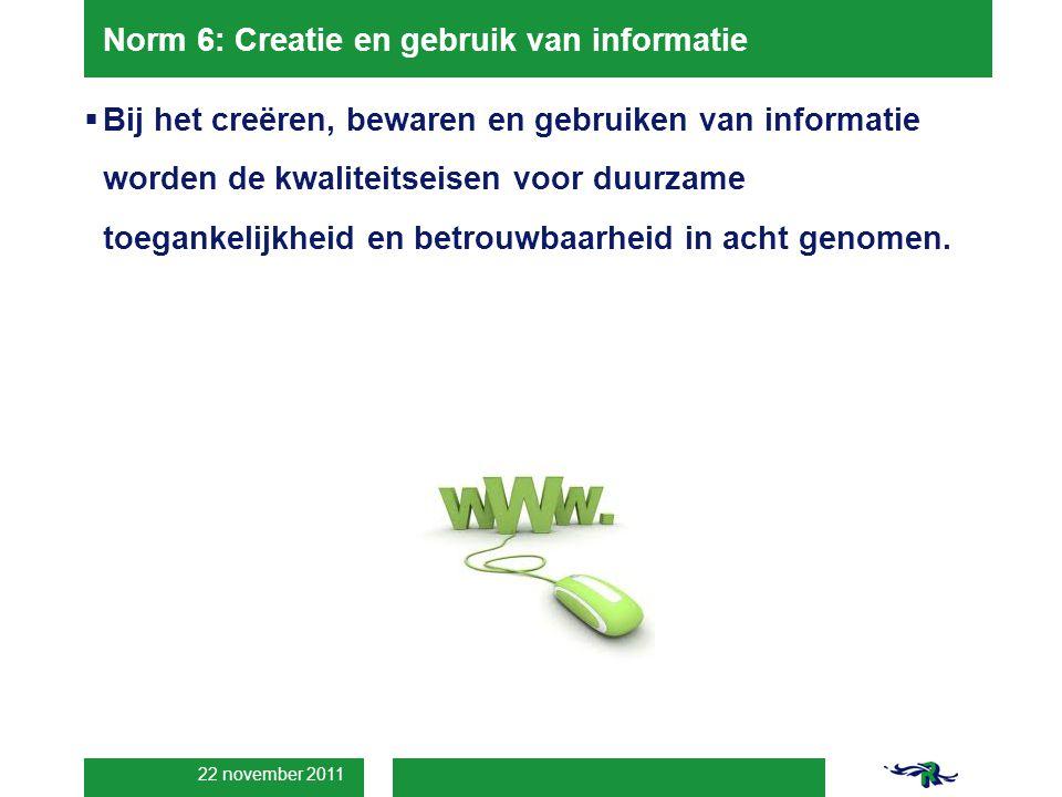 22 november 2011 Norm 6: Creatie en gebruik van informatie  Bij het creëren, bewaren en gebruiken van informatie worden de kwaliteitseisen voor duurzame toegankelijkheid en betrouwbaarheid in acht genomen.
